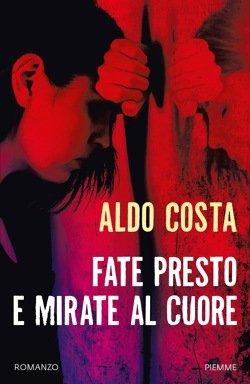 Fate presto e mirate al cuore – Aldo Costa