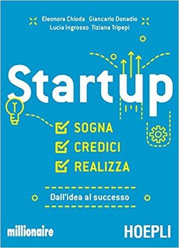 Startup. Sogna, credici, realizza. Dall'idea al successo, Eleonora Chioda, Giancarlo Donadio, Lucia Ingrosso, Tiziana Tripepi, Hoepli