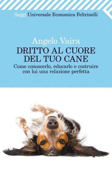 DRITTO AL CUORE DEL TUO CANE di Angelo Vaira, Feltrinelli