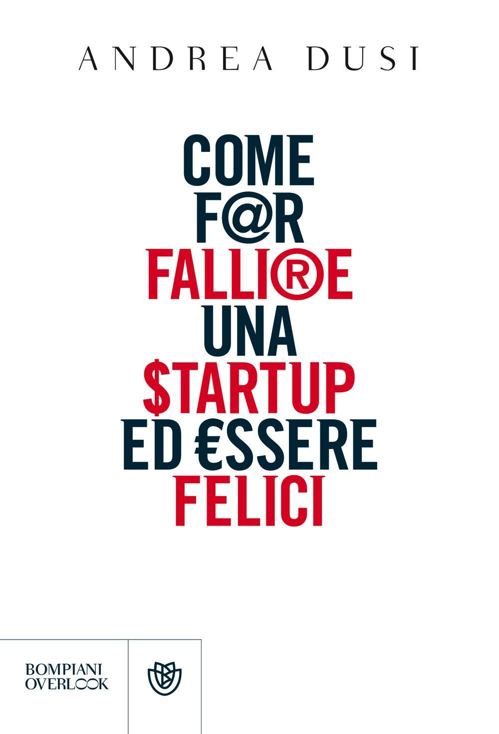 COME FAR FALLIRE UNA STARTUP ED ESSERE FELICIdi Andrea Dusi, Bompiani